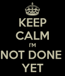 keep-calm-im-not-done-yet